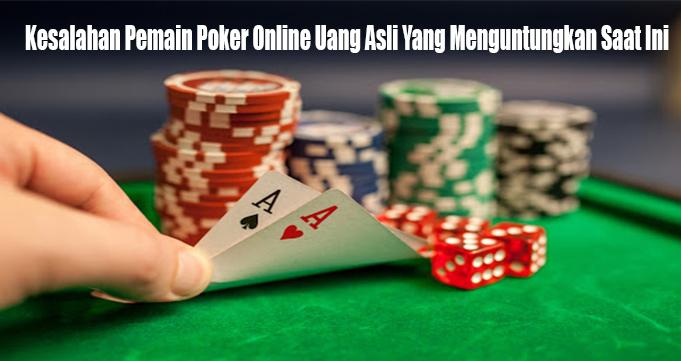 Kesalahan Pemain Poker Online Uang Asli Yang Menguntungkan Saat Ini