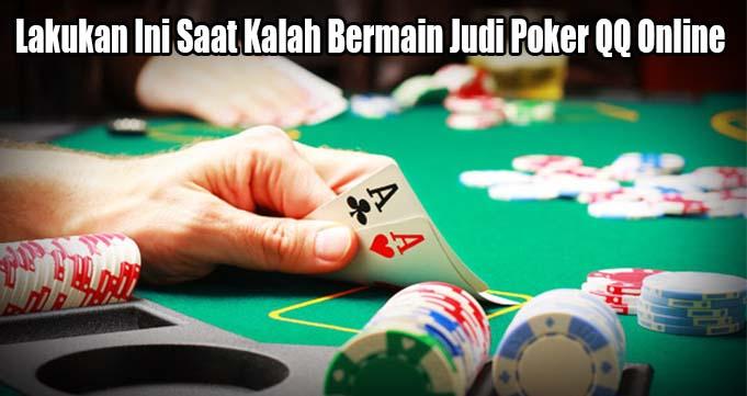Lakukan Ini Saat Kalah Bermain Judi Poker QQ Online