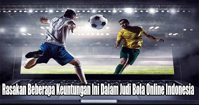 Rasakan Beberapa Keuntungan Ini Dalam Judi Bola Online Indonesia