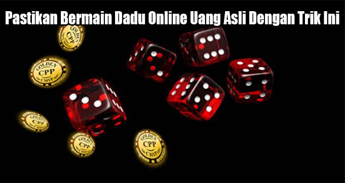 Pastikan Bermain Dadu Online Uang Asli Dengan Trik Ini