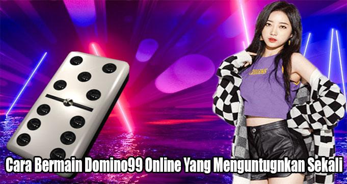 Cara Bermain Domino99 Online Yang Menguntugnkan Sekali